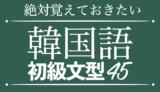 【聞き流し韓国語】絶対覚えておきたい韓国語初級文型45